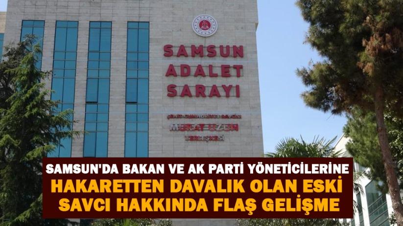 Samsunda bakan ve AK Parti yöneticilerine hakaretten davalık olan eski savcı hakkında flaş gelişme