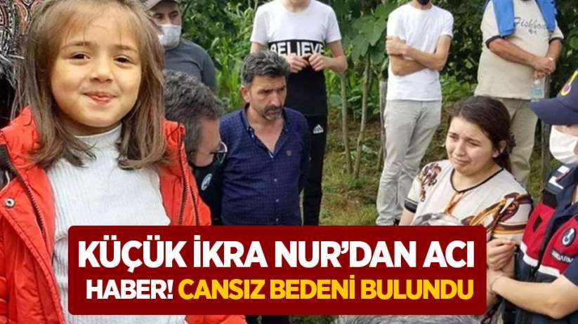 Küçük İkra Nur'dan acı haber! Cansız bedeni bulundu