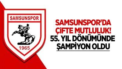 Samsunspor'da çifte mutluluk! 55 Yıl dönümünde şampiyon oldu