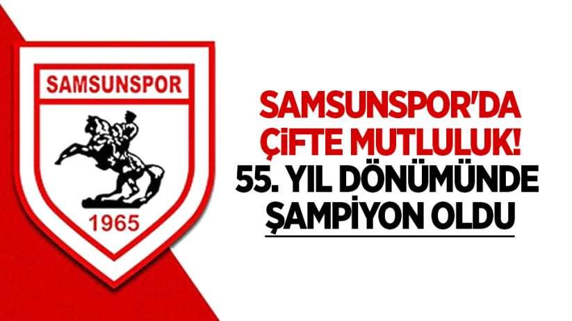 Samsunspor'da çifte mutluluk! 55. Yıl dönümünde şampiyon oldu