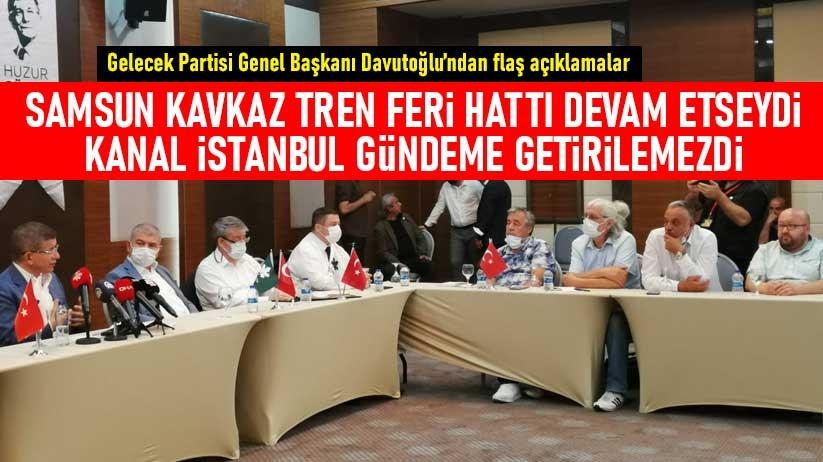 Davutoğlu: Samsun Kavkaz Tren Feri Hattı devam etseydi Kanal İstanbul gündeme getirilemezdi