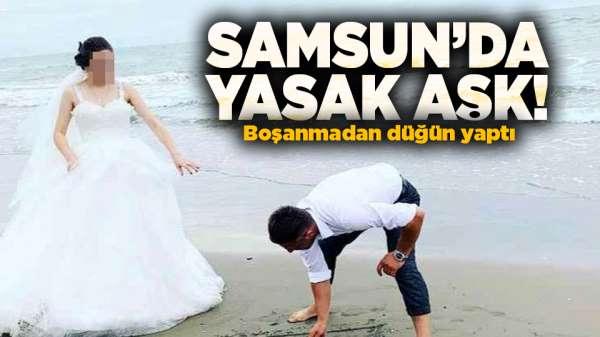 Samsun'da yasak aşk yaşadı! Boşanmadan düğün yaptı