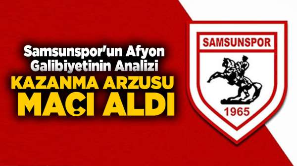 Samsunspor'un Afyon Galibiyetinin Analizi / Kazanma Arzusu Maçı Aldı