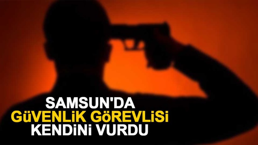 Samsun'da güvenlik görevlisi kendini vurdu