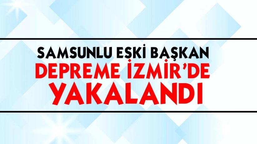 Samsunlu eski başkan depreme İzmirde yakalandı