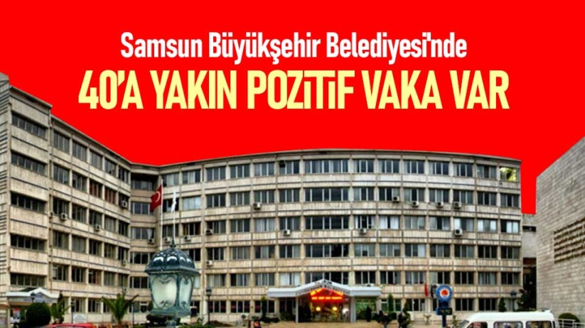 Samsun Büyükşehir Belediyesinde 40a yakın pozitif var