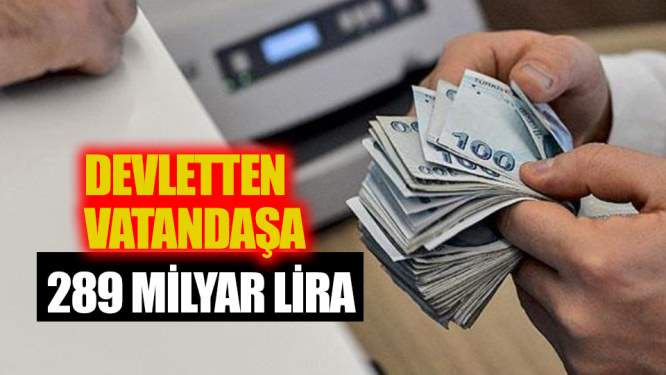 Devletten vatandaşa 289 milyar lira!