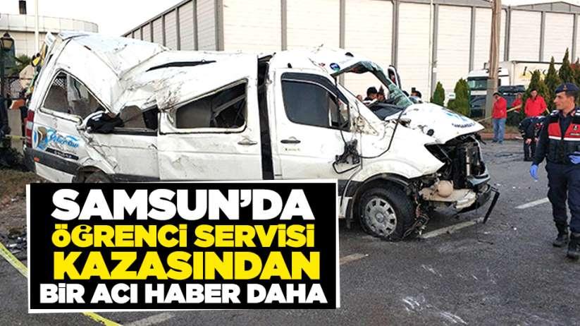 Samsun'da öğrenci servisi kazasından bir acı haber daha!