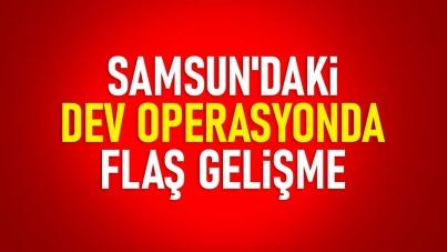 Samsun'daki dev operasyonda flaş gelişme
