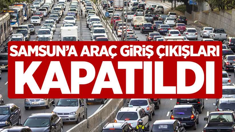 Samsun'a araç giriş çıkışları kapatıldı!