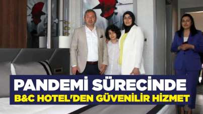 Pandemi sürecinde B&C Hotel'den güvenilir hizmet