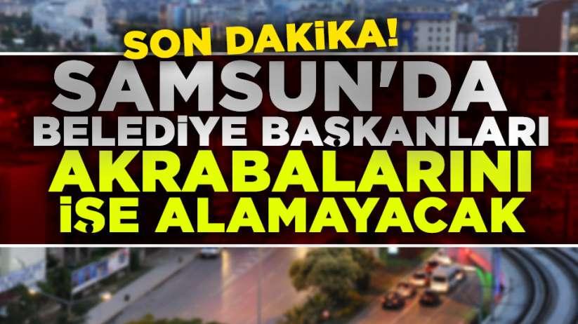Samsun'da Belediye Başkanları akrabalarını işe alamayacak