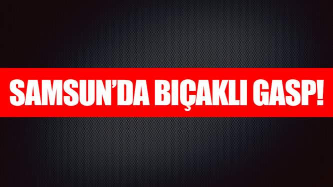 Samsun Haberleri: Samsun'da Bıçaklı Gasp!