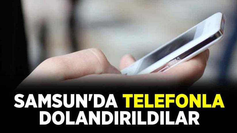 Samsun'da telefonla dolandırıldılar
