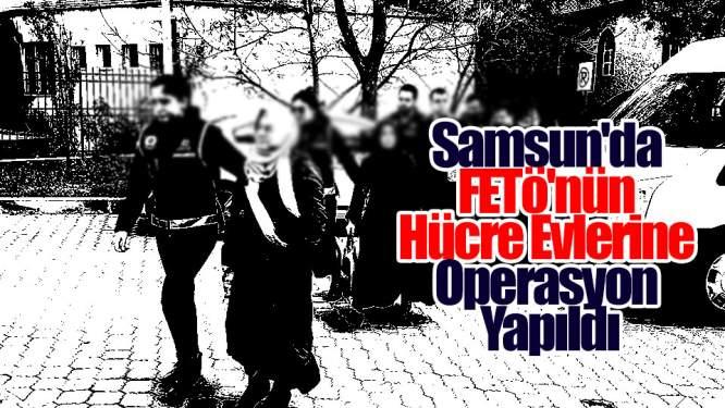 Samsun Haberleri: Samsun'da FETÖ'nün Hücre Evlerine Operasyon Yapıldı