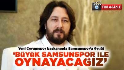 Yeni Çorumspor başkanında Samsunspor'a övgü!