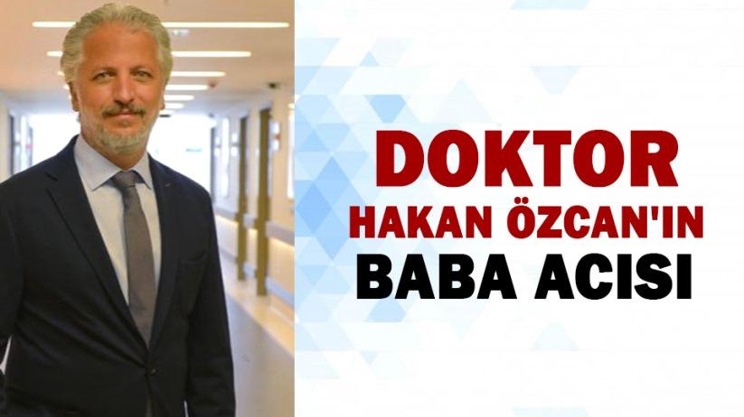 Doktor Hakan Özcan'ın baba acısı