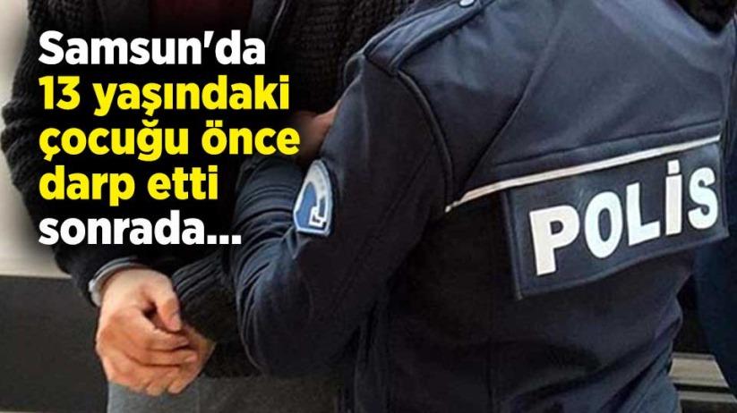 Samsun'da 13 yaşındaki çocuğu önce darp etti sonrada...