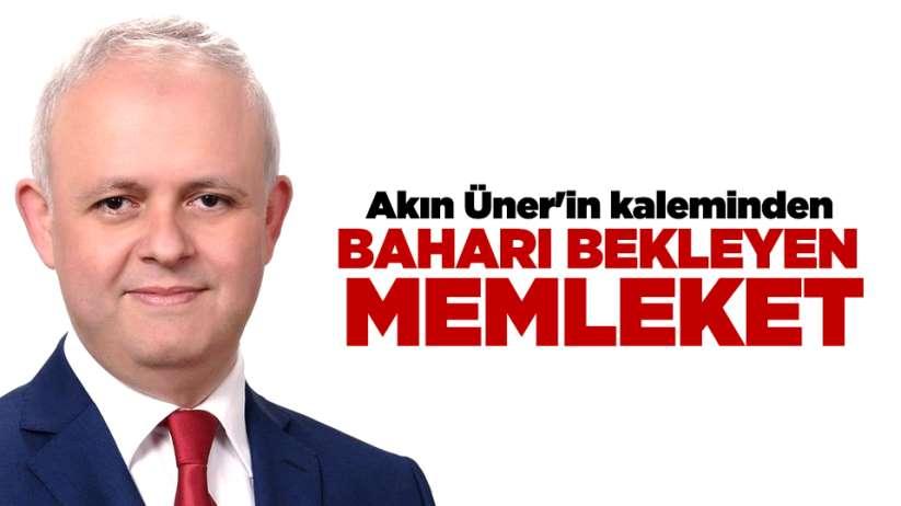 Akın Üner'in kaleminden...BAHARI BEKLEYEN MEMLEKET