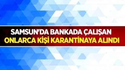 Samsun'da bankada çalışan onlarca kişi karantinaya alındı