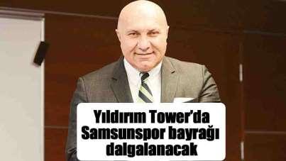 Yıldırım Tower Binası önünde Samsunspor bayrağı dalgalanacak