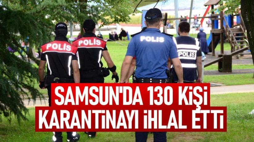 Samsunda 130 kişi karantinayı ihlal etti