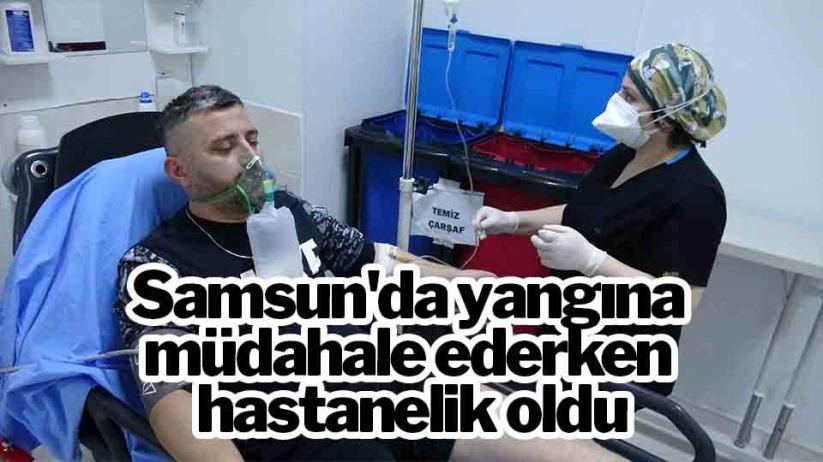 Samsunda yangına müdahale ederken hastanelik oldu