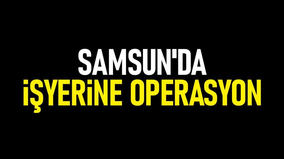 Samsun'da işyerine operasyon