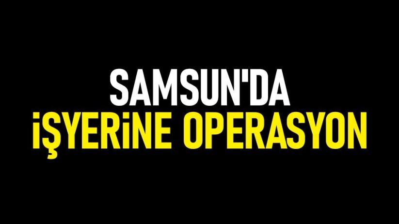 Samsunda işyerine operasyon