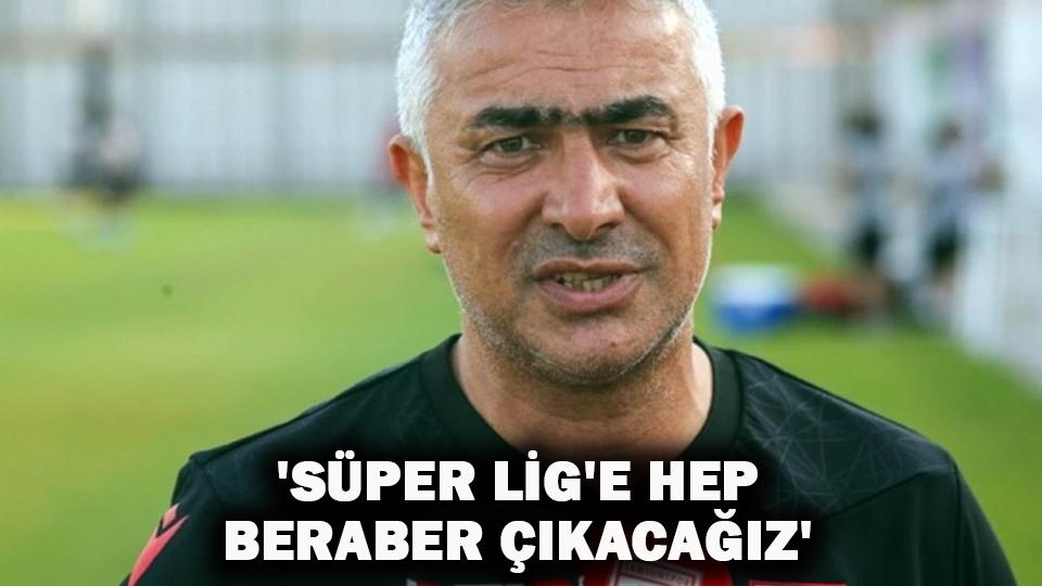 'Süper Lig'e hep beraber çıkacağız'