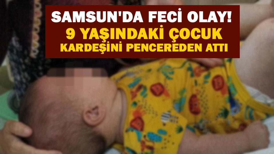 Samsun'da feci olay! 9 yaşındaki çocuk kardeşini pencereden attı