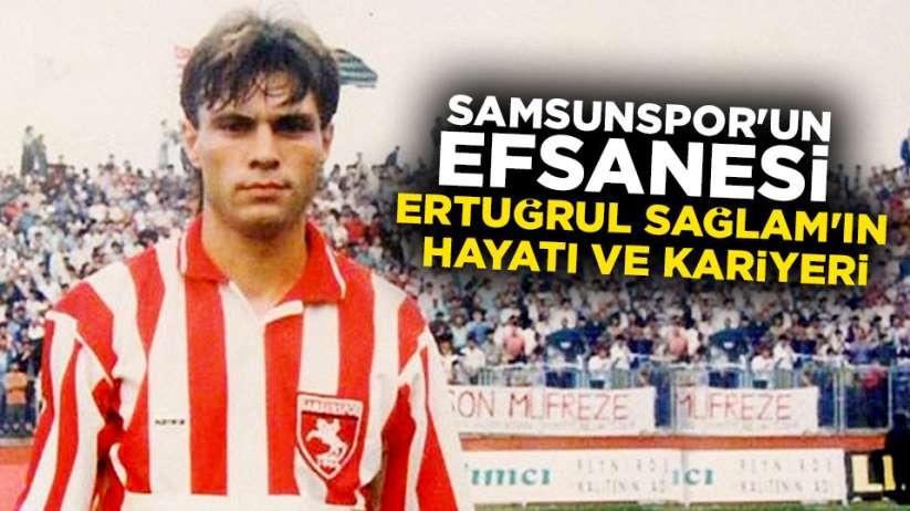 Samsunspor'un efsanesi Ertuğrul Sağlam Kimdir? Ertuğrul Sağlam kariyeri