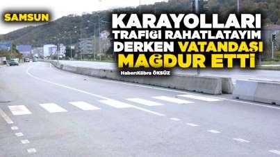 Samsun'da Karayolları trafiği rahatlatayım derken vatandaşı mağdur etti