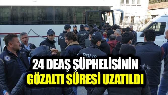 24 Deaş şüphelisinin gözaltı süresi uzatıldı!