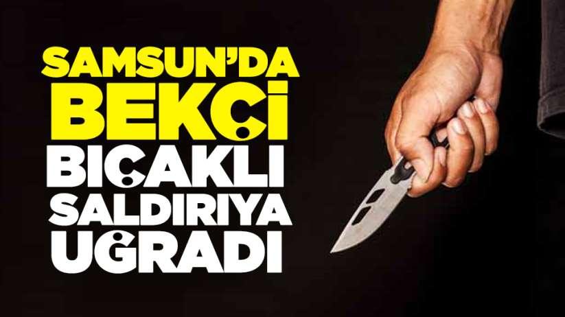 Samsun'da bekçi bıçaklı saldırıya uğradı!