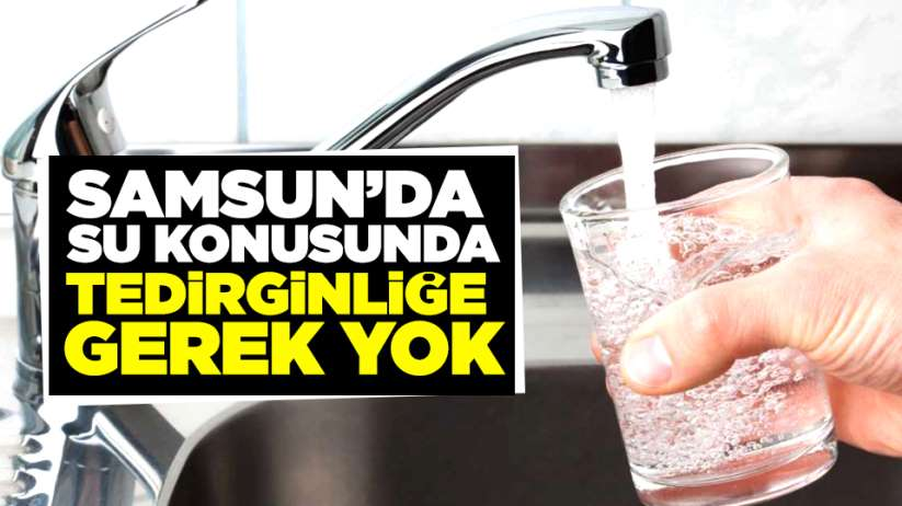 Samsun'da su konusunda tedirginliğe gerek yok