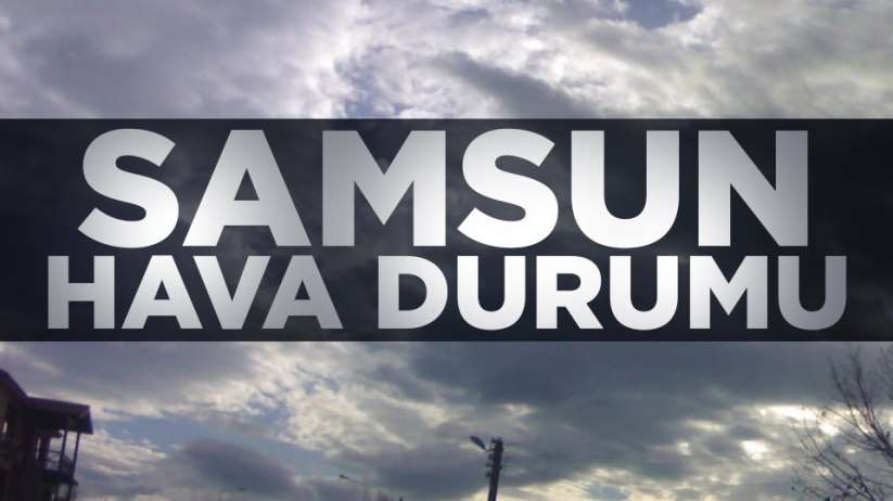 Samsun'da bugün hava nasıl olacak Samsun hava durumu
