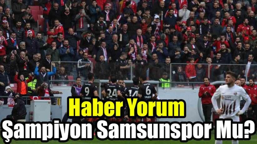 Haber Yorum / Şampiyon Samsunspor Mu?