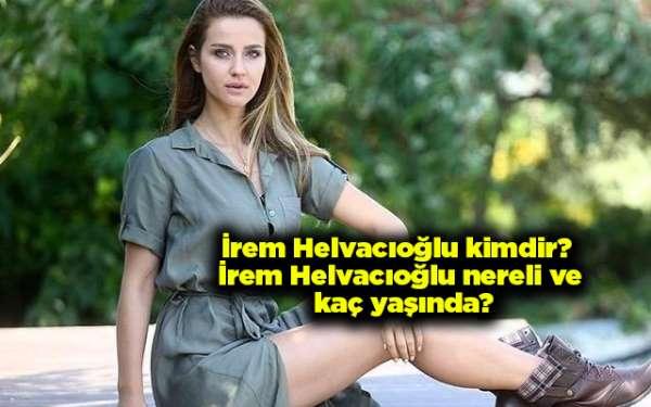 İrem Helvacıoğlu kimdir? İrem Helvacıoğlu nereli ve kaç yaşında?