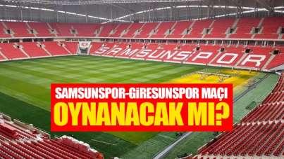 Samsunspor-Giresunspor maçı oynanacak mı?