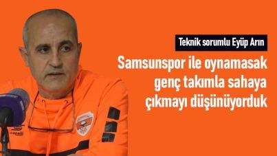 Eyüp Arın: Samsunspor ile oynamasak genç takımla sahaya çıkmayı düşünüyorduk