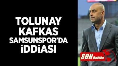 Tolunay Kafkas Samsunspor'da İddiası