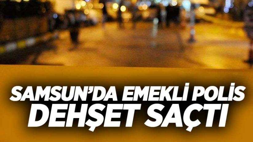 Samsunda emekli polis dehşet saçtı
