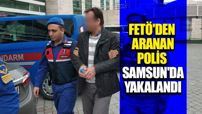 FETÖ'den aranan polis Samsun'da yakalandı