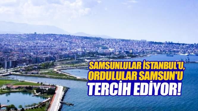Samsunlular İstanbul'u, Ordulular Samsun'u tercih ediyor!