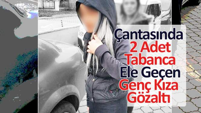 Çantasında 2 adet tabanca ele geçen genç kıza gözaltı