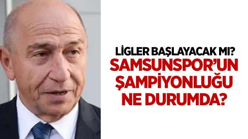 Ligler Başlayacak mı? Samsunspor'un Şampiyonluğu Ne Durumda?
