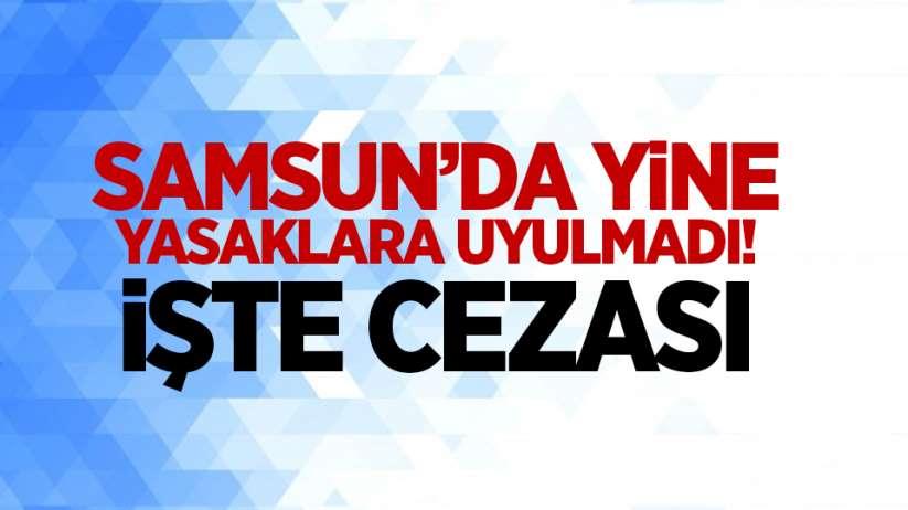 Samsun'da yine yasaklara uyulmadı! İşte cezası
