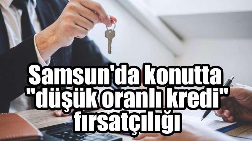 Samsun'da konutta 'düşük oranlı kredi' fırsatçılığı