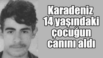 Karadeniz 14 yaşındaki çocuğun canını aldı